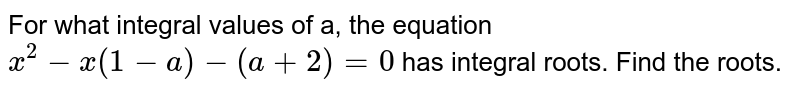 For what integral values of a, the equation `x^(2)-x(1-a)-(a+2)=0` has integral roots. Find the roots.