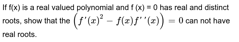 If f(x) is a real valued polynomial and f (x) = 0 has real and distinct roots, show that the `(f'(x)^(2)-f(x)f''(x))=0` can not have real roots.