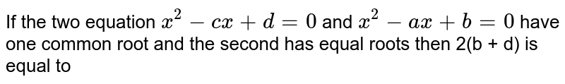 If the two equation `x^(2)-cx+d=0` and `x^(2)-ax+b=0` have one common root and the second has equal roots then 2(b + d) is equal to