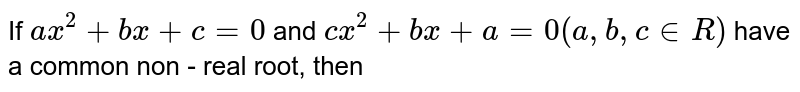 If `ax^(2)+bx+c=0` and `cx^(2)+bx+a=0 (a, b, c in R)` have a common non - real root, then