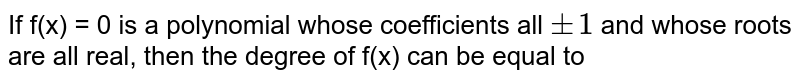 If f(x) = 0 is a polynomial whose coefficients all `pm 1` and whose roots are all real, then the degree of f(x) can be equal to