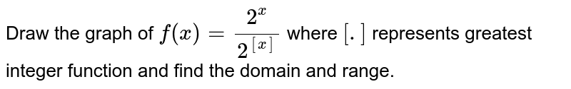 Draw the graph of `f(x)=(2^(x))/(2^([x]))` where `[.]` represents greatest integer function and find the domain and range.