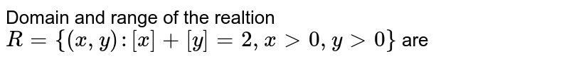 Domain and range of the realtion `R={(x,y) : [x]+[y]=2, x gt 0, y gt 0}` are