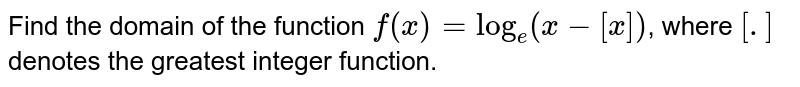Find the domain of the function `f(x)=log_(e)(x-[x])`, where `[.]` denotes the greatest integer function.
