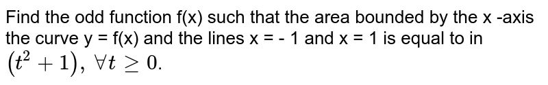 Find the odd function f(x) such that the area bounded by the x -axis the curve y = f(x) and the lines x = - 1 and x = 1 is equal to in `(t^(2) + 1), AA t ge 0`.