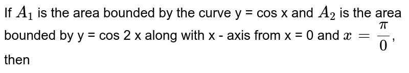 If `A_(1)` is the area bounded by the curve y = cos x and `A_(2)` is the area bounded by y = cos 2 x along with x - axis from x = 0  and `x = (pi)/(0)`, then