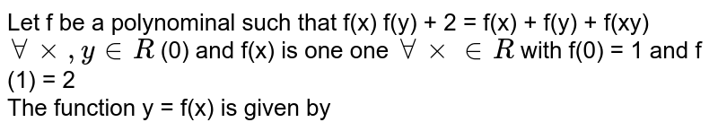 Let f be a polynominal such that f(x) f(y) + 2 = f(x) + f(y) + f(xy) `AA xx, y in R` (0) and f(x) is one one `AA xx in R` with f(0) = 1 and f (1) = 2 <br> The function y = f(x) is given by