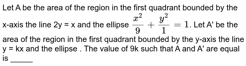 Let A be the area of the region in the first quadrant bounded by the x-axis the line 2y = x and the ellipse `(x^(2))/(9) + (y^(2))/(1) = 1`. Let A be the area of the region in the first quadrant bounded by the x-axis the line y = kx and the ellipse . The value of 9k such that A and A are equal is _____