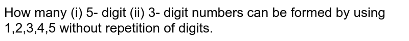 How many (i) 5- digit (ii) 3- digit numbers can be formed by using 1,2,3,4,5 without repetition of digits.