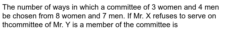 The number of ways in which a committee of 3 women and 4 men be chosen from 8 women and 7 men. If Mr. X refuses to serve on thcommittee of Mr. Y is a member of the committee is