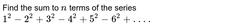 Find the sum to `n` terms of the series `1^2-2^2+3^2-4^2+5^2-6^2+. . . .`
