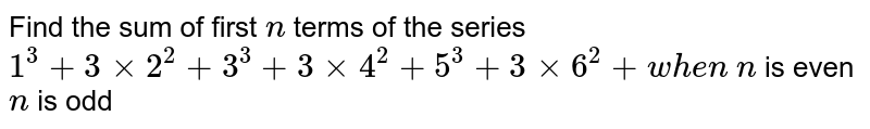 Find the sum of first `n` terms of the series `1^3+3xx2^2+3^3+3xx4^2+5^3+3xx6^2+ w h e n`  `n` is even `n` is odd