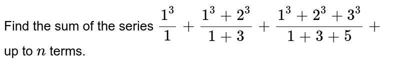 Find the sum of the series `(1^3)/1+(1^3+2^3)/(1+3)+(1^3+2^3+3^3)/(1+3+5)+` up to `n` terms.