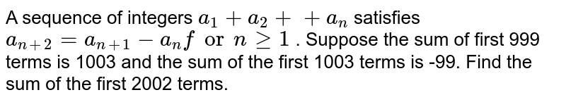 A sequence of integers `a_1+a_2+......+a_n` satisfies `a_(n+2)=a_(n+1)-a_n ` for ` ngeq1` . Suppose the sum of first 999 terms is 1003 and the sum of the first   1003 terms is -99. Find the sum of the first 2002 terms.