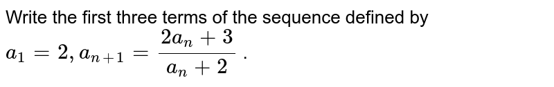 Write the first three terms of the sequence defined by `a_1= 2,a_(n+1)=(2a_n+3)/(a_n+2)` .