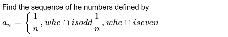 Find the sequence of he numbers defined by `a_n={1/n ,w h e nni sod d1/n ,w h e nni se v e n`