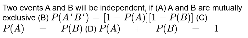 """Two events A and B will be   independent, if (A) A and B are mutually exclusive (B) `P(AprimeBprime)=[1-P(A)][1-P(B)]`  (C) `P(A)"""" """"="""" """"P(B)`   (D)  `P(A)"""" """"+"""" """"P(B)"""" """"="""" """"1`"""