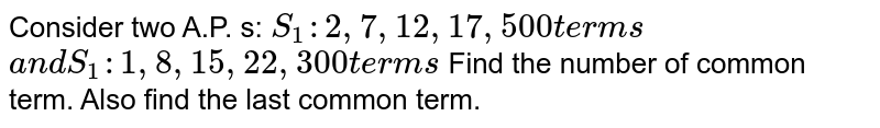Consider two A.P. s: `S_1:2,7,12 ,17 , 500t e r m s` `a n dS_1:1,8,15 ,22 , 300t e r m s`  Find the number of common term. Also find the last common term.
