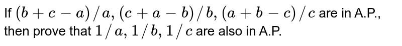 If `(b+c-a)//a,(c+a-b)//b ,(a+b-c)//c` are in A.P., then prove that `1//a ,1//b ,1//c` are also in A.P.