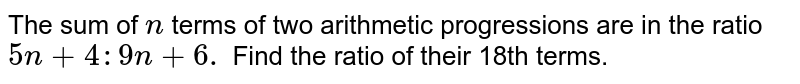 The sum of `n` terms of two arithmetic progressions are in the ratio `5n+4:9n+6.` Find the ratio of their 18th terms.