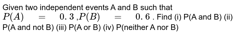 """Given two independent events A   and B such that`P(A)"""" """"="""" """"0. 3` ,`P(B)"""" """"="""" """"0. 6` . Find (i) P(A and B) (ii) P(A and not   B) (iii)  P(A or B) (iv)  P(neither   A nor B)"""