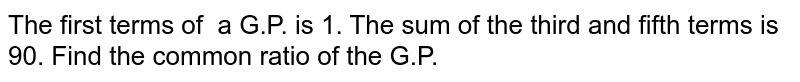 The first terms of   a G.P. is 1. The sum of the third and fifth terms is 90. Find   the common ratio of the G.P.