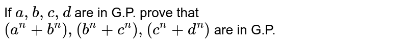 If `a ,b ,c,d` are in G.P. prove that `(a^n+b^n),(b^n+c^n),(c^n+d^n)` are in G.P.