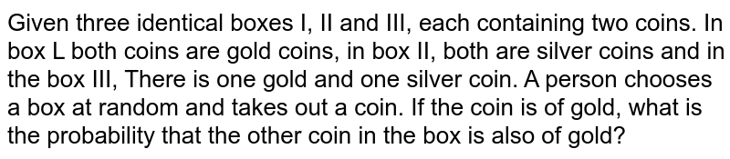 Given three identical boxes I, II and III, each containing two coins.   In box L both coins are gold coins, in box II, both are silver coins and in   the box III, There is one gold and one silver coin. A person chooses a box at   random and takes out a coin. If the coin is of gold, what is the probability   that the other coin in the box is also of gold?