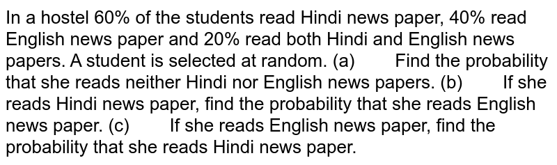 In a hostel 60% of the students   read Hindi news paper, 40% read English news paper and 20% read both Hindi   and English news papers. A student is selected at random. (a) Find the probability that she reads neither Hindi nor   English news papers. (b) If she reads Hindi news paper, find the probability that   she reads English news paper. (c) If she reads English news paper, find the probability that   she reads Hindi news paper.