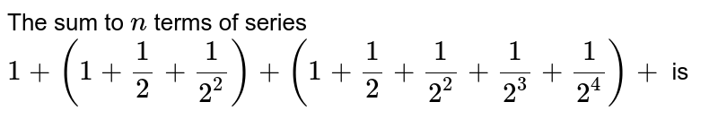 The sum to `n` terms of series `1+(1+1/2+1/(2^2))+(1+1/2+1/(2^2)+1/(2^3)+1/(2^4))+` is