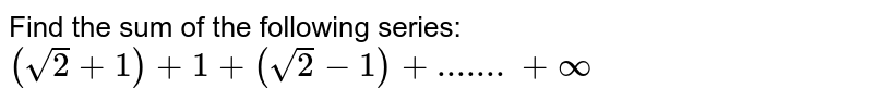 Find the sum of the following series: `(sqrt(2)+1)+1+(sqrt(2)-1)+oo`