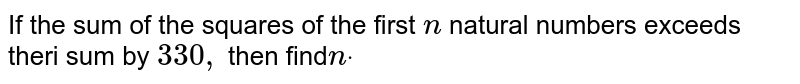 If the sum of the squares of the first `n` natural numbers exceeds theri sum by `330 ,` then find`ndot`