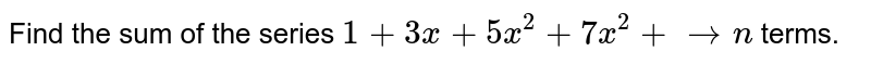 Find the sum of the series `1+3x+5x^2+7x^2+ ton` terms.