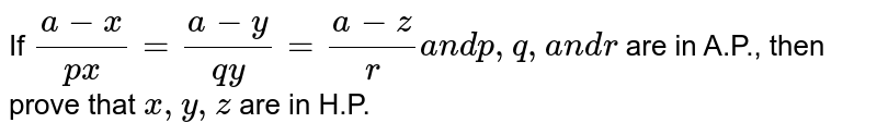 If `(a-x)/(p x)=(a-y)/(q y)=(a-z)/ra n dp ,q ,a n dr` are in A.P., then prove that `x ,y ,z` are in H.P.