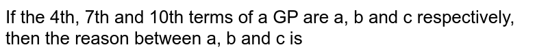 If the 4th, 7th and 10th terms of a GP are a, b and c respectively, then the reason between a, b and c is
