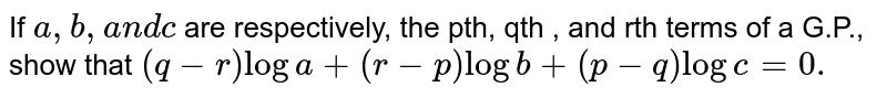 If `a , b ,a n dc` are respectively, the pth, qth , and rth terms of a G.P., show that `(q-r)loga+(r-p)logb+(p-q)logc=0.`