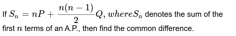If `S_n=n P+(n(n-1))/2Q ,w h e r eS_n` denotes the sum of the first `n` terms of an A.P., then find the common difference.