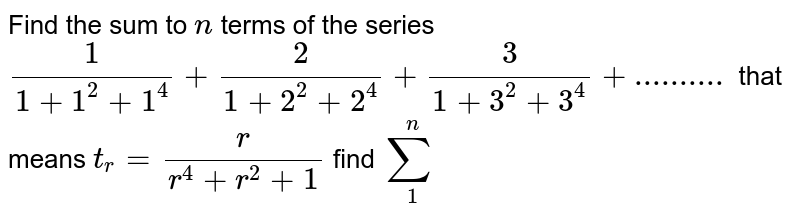 Find the sum to `n` terms of the series `1/(1+1^2+1^4)+2/(1+2^2+2^4)+3/(1+3^2+3^4)+..........` that means `t_r = r/(r^4+r^2+1)` find ` sum_1^n`