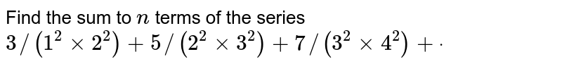 Find the sum to `n` terms of the series `3//(1^2xx2^2)+5//(2^2xx3^2)+7//(3^2xx4^2)+dot`