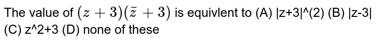 The value of  ` (z + 3) (barz + 3) ` is equivlent to (A) |z+3|^(2)  (B) |z-3|   (C) z^2+3 (D) none of these