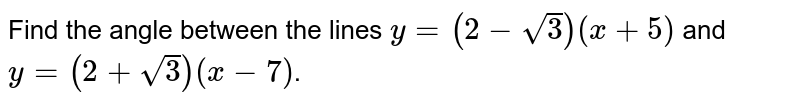 Find the angle between the lines `y=(2-sqrt3)(x+5)` and `y=(2+sqrt3)(x-7)`.