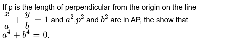 If p is the length of perpendicular from the origin on the line `(x)/(a)+(y)/(b)=1` and `a^(2)`,`p^(2)` and `b^(2)` are in AP, the show that `a^(4)+b^(4)=0`.