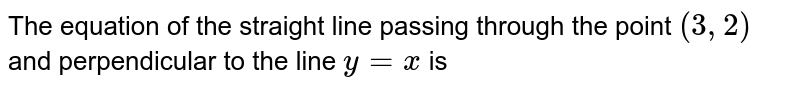 The equation of the straight line passing through the point `(3,2)` and perpendicular to the line `y=x` is