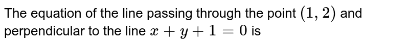 The equation of the line passing through the point `(1,2)` and perpendicular to the line `x+y+1=0` is