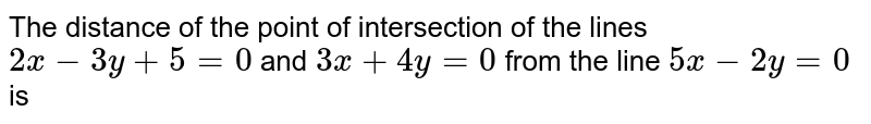 The distance of the point of intersection of the lines `2x-3y+5=0` and `3x+4y=0` from the line `5x-2y=0` is