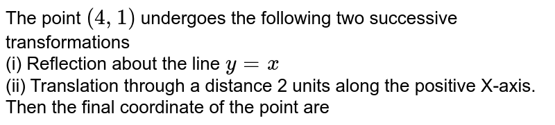 The point `(4,1)` undergoes the following two successive transformations <br> (i) Reflection about the line `y=x` <br> (ii) Translation through a distance 2 units along the positive X-axis. <br> Then the final coordinate of the point are