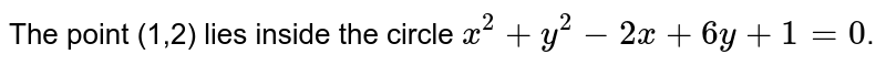 The point (1,2) lies inside the circle `x^(2)+y^(2)-2x+6y+1=0`.