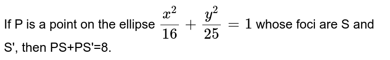 If P is a point on the ellipse `(x^(2))/16+(y^(2))/25=1` whose foci are S and S', then PS+PS'=8.