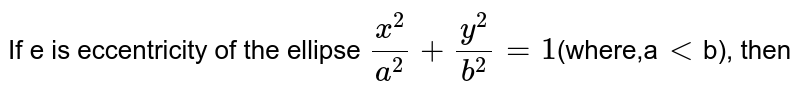 If e is eccentricity of the ellipse `(x^(2))/(a^(2))+(y^(2))/(b^(2))=1`(where,a`lt`b), then