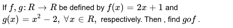 If `f, g: R to R` be defined by `f(x)=2x+1` and `g(x) =x^(2)-2, AA x in R,` respectively. Then , find `gof` .